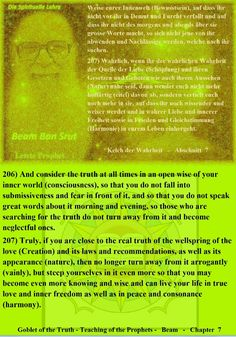 206) And consider the truth at all times in an open wise of your inner world (consciousness), so that you do not fall into submissiveness and fear in front of it, and so that you do not speak great words about it morning and evening, so those who are searching for the truth do not turn away from it and become neglectful ones.  207) Truly, if you are close to the real truth of the wellspring of the love (Creation) and its laws and recommendations, as well as its appearance (nature), then no…