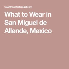 What to Wear in San Miguel de Allende, Mexico