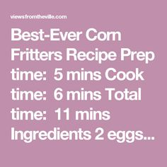 Best-Ever Corn Fritters Recipe Prep time: 5 mins Cook time: 6 mins Total time: 11 mins  Ingredients 2 eggs, beaten 2½ cups flour 2 tsp. baking powder 1 tsp. salt ¾ cups milk 2 T melted butter 1 can creamed corn oil, for frying maple syrup, optional Instructions Mix all ingredients together to form a wet dough. Heat oil in a deep skillet or deep fryer to 365. Drop by small spoonfuls into oil and cook 2-3 minutes per side, until deep golden brown. Remove to paper towel-lined plate to…