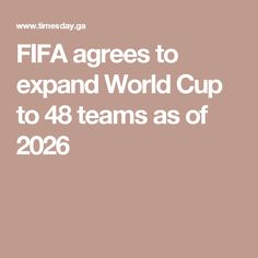FIFA agrees to expand World Cup to 48 teams as of 2026