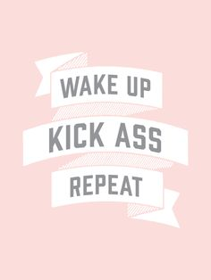 Wake Up, Kick Ass, Repeat.Sometimes all we need is a daily reminder. Place this print in your bedroom, bathroom, by the front door, in a studio... anywhere that you will glance at so you will always b