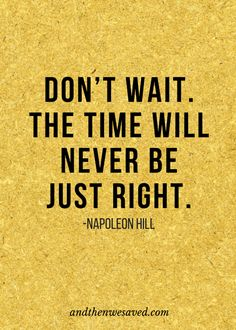 """Don't wait. The time will never be just right."" -Napoleon Hill 