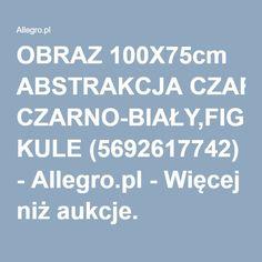OBRAZ 100X75cm ABSTRAKCJA CZARNO-BIAŁY,FIGURY KULE (5692617742) - Allegro.pl - Więcej niż aukcje.