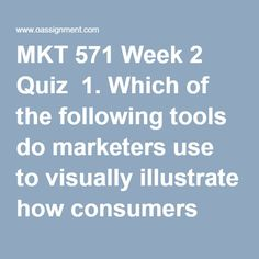 MKT 571 Week 2 Quiz  1. Which of the following tools do marketers use to visually illustrate how consumers view products or services on multivariables?  2. Which of the following is known in marketing as attributes of a product or service that may not be unique to the product or service?  3. What is the second stage of the consumer buying process?  4. Which market is known as the invisible market segment?  5. Which group is experiencing the fastest population growth today?  6. Which other…