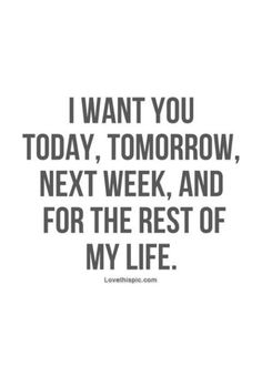 Tomorrow, next week and for the rest of my life love love quotes life quotes quotes quote girl life boy guy girl quotes picture quotes i want you love picture quotes love images Quotes For Him, Cute Quotes, Quotes To Live By, I Want You Quotes, Top Quotes, Baby Quotes, Girl Quotes, I Love You, My Love