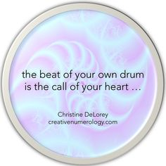 The beat of your own drum is the call of your Heart ... http://creativenumerology.wordpress.com