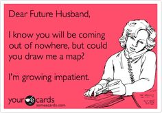 Dear Future Husband, I know you will be coming out of nowhere, but could you draw me a map? I'm growing impatient.
