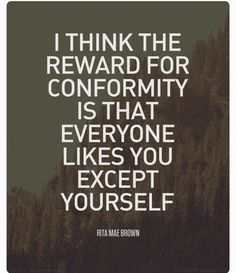 Those who know and love me, know that conformity is not one of my strong suits. In fact they know if I am conforming , that I have thought through whatever it is, and have determined it's the best possible route to take. Usually, if they can't figure out how to solve the problem they come to me. Mainly because I can think of multiple ways to approach anything.