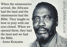 Not just in Kenya. Wherever the missionaries went, all over the world.  Even before I become an atheist, I was against missionary work.