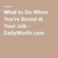 What to Do When You're Bored at Your Job - DailyWorth.com