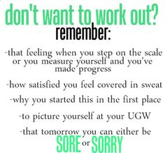 don't want to workout? remember: that feeling when you step on the scale of your measure yourself and you've made progress. how satisfied you feel covered in sweat. why you started this in the first place. to picture yourself at your UGW. that tomorrow you can either be sore or sorry