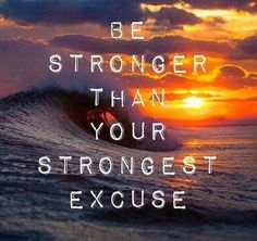 """Be stronger than your stronger excuse."""