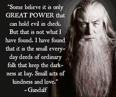 Some believe it is only great power that can hold evil in check. But that is not what I have found. I have found that it is the small everyday deeds of ordinary folk that keep the darkness at bay. Small acts of kindness and love.