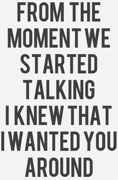 From the moment we started talking I knew that I wanted you around... SO TRUE