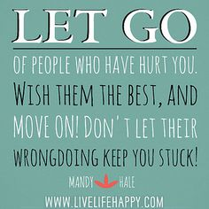 Let go of people who have hurt you. Wish them the best, and move on! Don't let their wrongdoing keep you stuck! -Mandy Hale by deeplifequotes, via Flickr