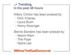 Trending in the past 48 hours. Hillary Clinton has been praised by: Dick Cheney, Laura Bush and Henry Kissinger. Bernie Sanders has been praised by: Naomi Klein, The Pope and Spike Lee. #WhosTheRealDemocrat
