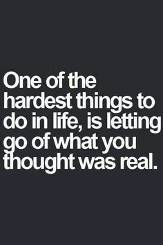 One of the hardest things to do in life, is letting go of what you thought was real.  SEA