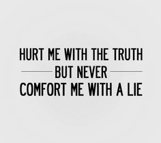 hurt me with the #truth, but #never comfort me with a #lie
