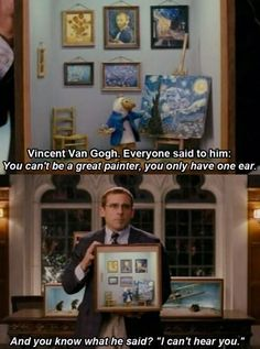 """Vincent Van Gogh. Everyone said to him: you can't be a great painter, you only have one ear. And you know what he said? """"I can't hear you."""""""