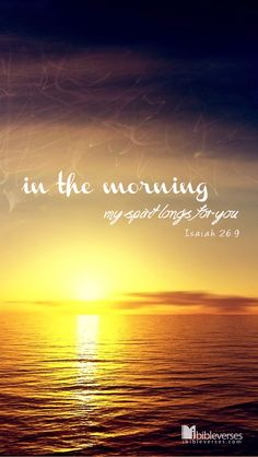 Isaiah 26:9 In the morning my spirit longs for you.