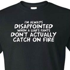 bc06fd821ba I m Always Disappointed When a Liar s Pants Don t Actually Catch on Fire.  DisappointedFunny Tshirts