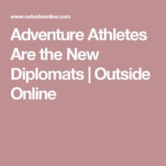 Adventure Athletes Are the New Diplomats | Outside Online