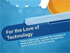 For the Love of Technology Lesson  These videos are suitable for most grade levels and are designed to spark curiosity and discussion.  One thing I have found in my ten years of teaching is that kids love seeing videos about new gadgets and technology related stuff.  * Show one of these dynamic videos at the beginning of class to grab student attention and promote discussion.