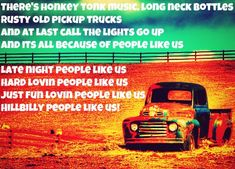 There's honkey tonk music, long neck bottles, rusty old pickup trucks and at last call the lights go up and its all because of people like us. Late night people like us, hard loving people like us, just fun loving people like us, hillbilly people like us