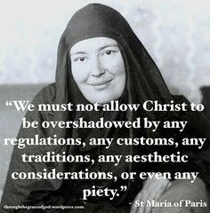 """""""We must not allow Christ to be overshadowed by any regulations, any customs, any traditions, any aesthetic considerations, or even any piety."""" - St Maria of Paris Catholic Quotes, Catholic Prayers, Catholic Saints, Religious Quotes, Roman Catholic, Orthodox Prayers, Christian Faith, Christian Quotes, St Maria"""