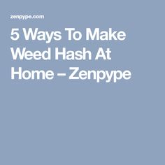 5 Ways To Make Weed Hash At Home – Zenpype