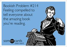 Bookish Problem #214 Feeling compelled to tell everyone about the amazing book you're reading.