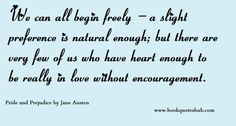 We can all begin freely-a slight preference is natural enough; but there are very few of us who have heart enough to be really in love witho...