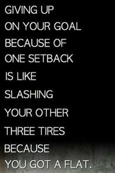 Giving up on your goal because of one setback is like slashing your other tires because you got a flat >> This quote is awesome!