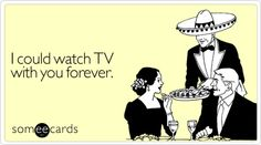 Funny Thinking Of You Ecard: I could watch TV with you forever.