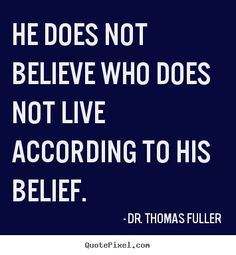 Popular quote art by Dr. Thomas Fuller - he does not believe who does not live according to his belief. Photo Quotes, Picture Quotes, Quote Prints, Believe, Life Quotes, Sayings, Pictures, Quote Pictures, Quote Life