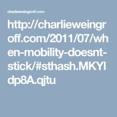 http://charlieweingroff.com/2011/07/when-mobility-doesnt-stick/#sthash.MKYldp8A.qjtu