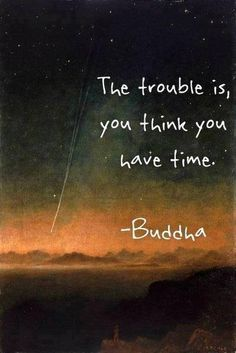 That really is thing... Don't take for granted the time you have now. There are no guarantees.