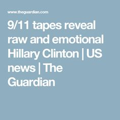 9/11 tapes reveal raw and emotional Hillary Clinton | US news | The Guardian