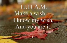 11:11 A.M. Make a wish..... I know my wish, And you are it.