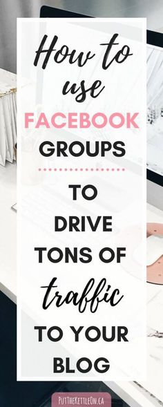 How to Benefit from Facebook Groups. A Bloggers Guide. - PutTheKettleOn.ca