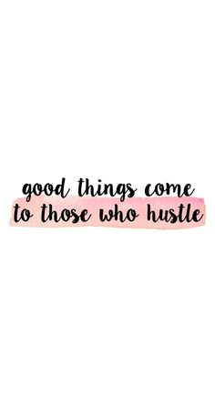 Good things come to those who hustle. | Inspirational Quotes