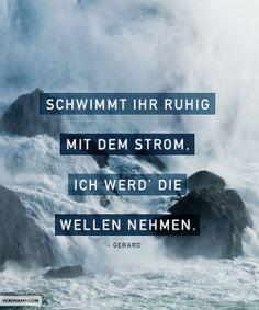 'Schwimmt ihr ruhig mit dem Strom, ich werd' die Welle nehmen.' - Gerard ~ | #word #inspire