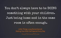 You don't always have to be DOING something with your children. Just being home and in the same room is often enough. | Susan Newman PhD | Little Things Long Remembered