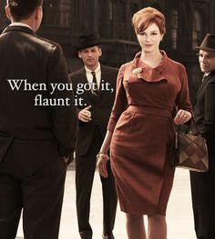 Mad Men has Joan Holloway 'nuff said (and Don Draper and Roger Sterling are bonuses)