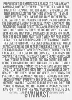 You have no idea how real this is and how much it means to me! I absolutely love gymnastics and it's a huge part of my life! Read all of this if your a gymnast. And if your not one read it all and see that you've made a wrong decision not being one❤️ All About Gymnastics, Tumbling Gymnastics, Gymnastics Coaching, Gymnastics Workout, Rhythmic Gymnastics, Gymnastics Stuff, Gymnastics Sayings, Gymnastics Funny, Gymnastics Videos