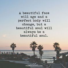 A Beautiful Face Will Age > A beautiful face will age and a perfect body will change, but a beautiful soul will always be a beautiful soul.The Minds Journal is a plat Great Quotes, Me Quotes, Inspirational Quotes, Qoutes, Beautiful Soul, Beautiful Words, Beautiful Life Quotes, Beautiful Things, Positive Quotes For Women