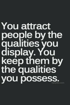 Reminder from PlaceboEffect.com: You attract people by the qualities you display. You keep them by the qualities you possess.