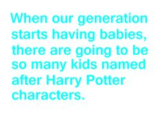 Truth. I hope to have twins and name them Fred and George. Even if they are girls.
