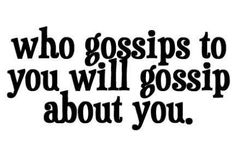 """Who gossips to  you will gossip about you."" - so sad but true"