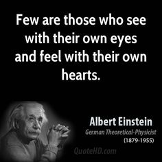 Few are those who see with their own eyes and feel with their own hearts